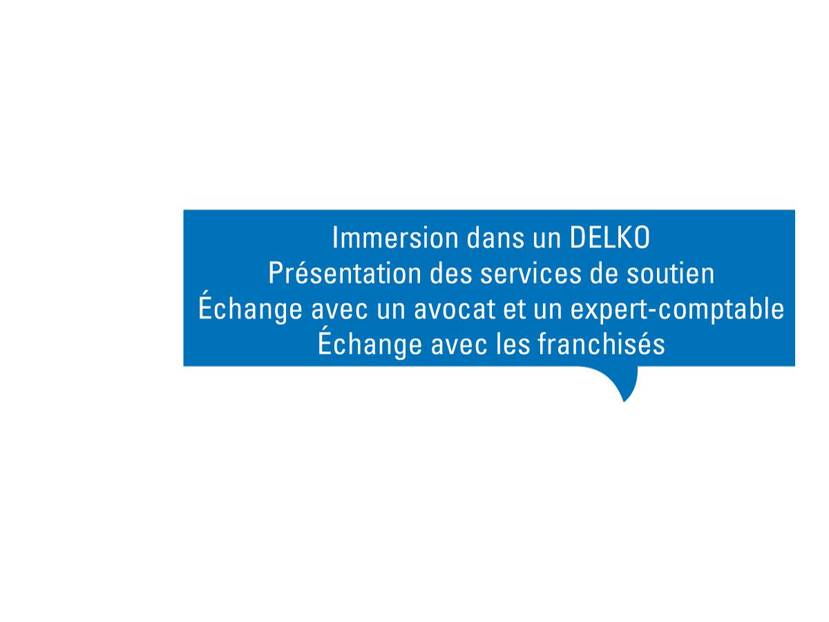 échange avec les franchisés, immersion dans un Delko, présentation de tous les services de soutien, échange avec un avocat et expert comptable